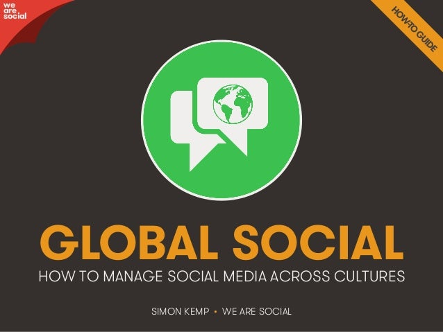 GLOBAL SOCIAL  HOW TO MANAGE SOCIAL MEDIA ACROSS CULTURES  SIMON KEMP • WE ARE SOCIAL  awree social  We Are Social @weares...