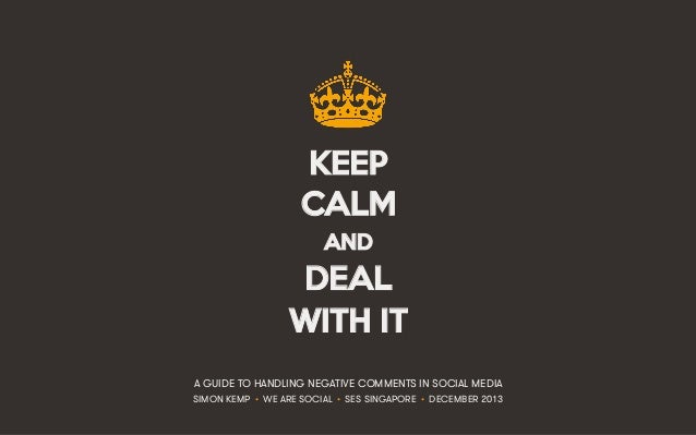 KEEP CALM AND  DEAL WITH IT A GUIDE TO HANDLING NEGATIVE COMMENTS IN SOCIAL MEDIA SIMON KEMP • WE ARE SOCIAL • SES SINGAPO...