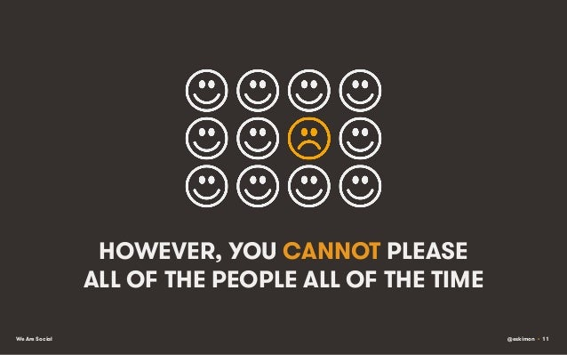 HOWEVER, YOU CANNOT PLEASE ALL OF THE PEOPLE ALL OF THE TIME We Are Social  @eskimon • 11
