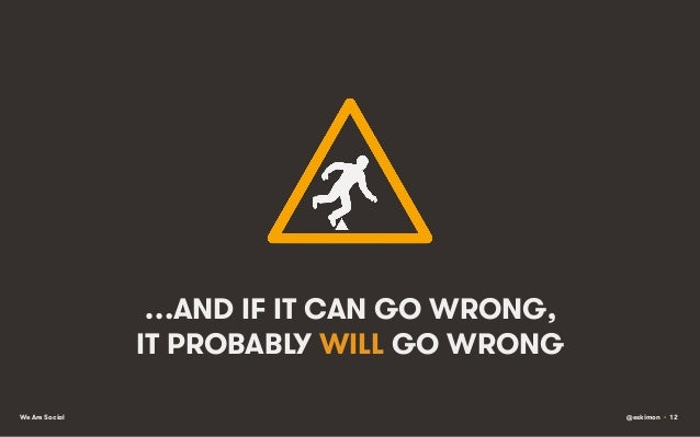 …AND IF IT CAN GO WRONG, IT PROBABLY WILL GO WRONG We Are Social  @eskimon • 12