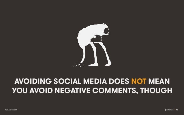 AVOIDING SOCIAL MEDIA DOES NOT MEAN YOU AVOID NEGATIVE COMMENTS, THOUGH We Are Social  @eskimon • 13