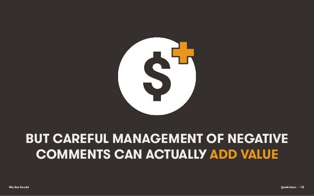 BUT CAREFUL MANAGEMENT OF NEGATIVE COMMENTS CAN ACTUALLY ADD VALUE We Are Social  @eskimon • 18