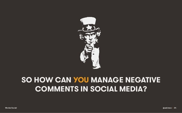 SO HOW CAN YOU MANAGE NEGATIVE COMMENTS IN SOCIAL MEDIA? We Are Social  @eskimon • 24