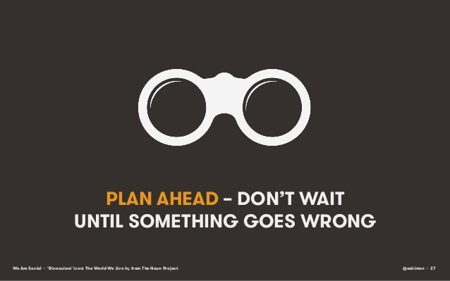 PLAN AHEAD – DON'T WAIT UNTIL SOMETHING GOES WRONG We Are Social • 'Binoculars' icon: The World We Live In, from The Noun ...