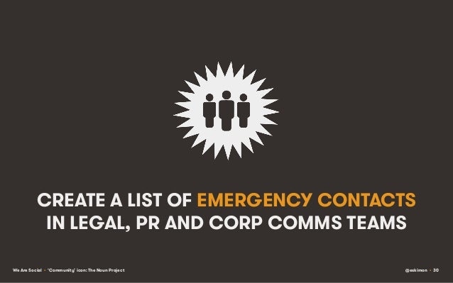 CREATE A LIST OF EMERGENCY CONTACTS IN LEGAL, PR AND CORP COMMS TEAMS We Are Social • 'Community' icon: The Noun Project  ...