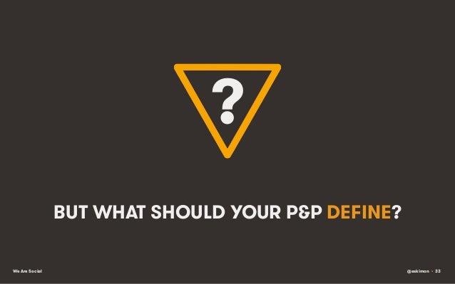 ? BUT WHAT SHOULD YOUR P&P DEFINE? We Are Social  @eskimon • 33