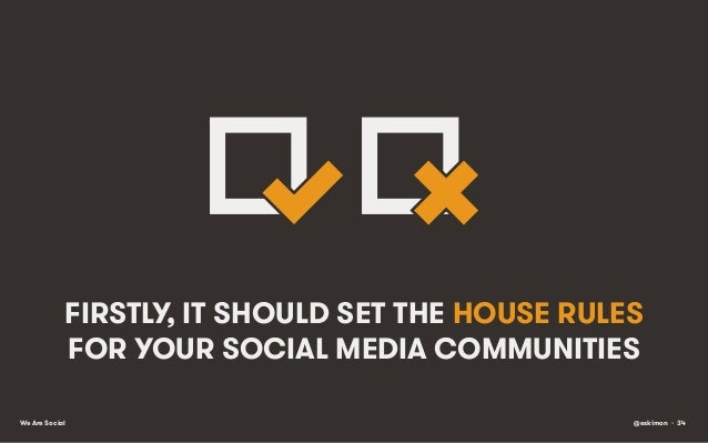 FIRSTLY, IT SHOULD SET THE HOUSE RULES FOR YOUR SOCIAL MEDIA COMMUNITIES We Are Social  @eskimon • 34