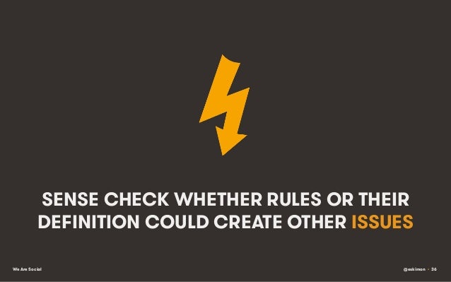 SENSE CHECK WHETHER RULES OR THEIR DEFINITION COULD CREATE OTHER ISSUES We Are Social  @eskimon • 36