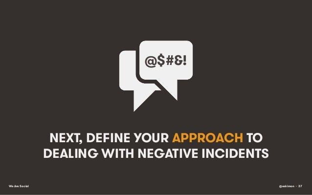 @$#&!    NEXT, DEFINE YOUR APPROACH TO DEALING WITH NEGATIVE INCIDENTS We Are Social  @eskimon • 37
