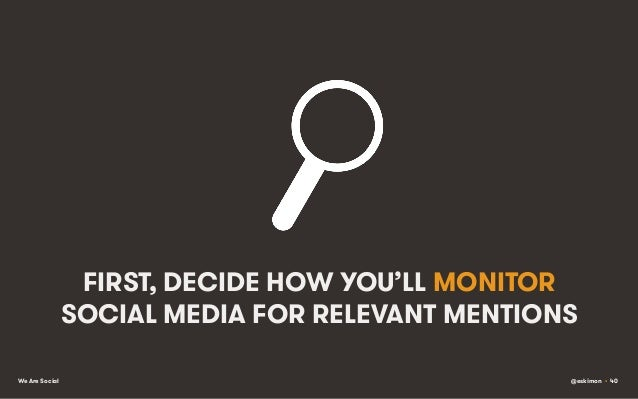 FIRST, DECIDE HOW YOU'LL MONITOR SOCIAL MEDIA FOR RELEVANT MENTIONS We Are Social  @eskimon • 40