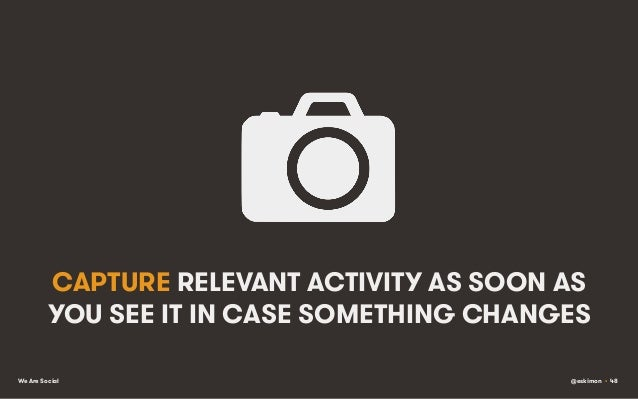 CAPTURE RELEVANT ACTIVITY AS SOON AS YOU SEE IT IN CASE SOMETHING CHANGES We Are Social  @eskimon • 48