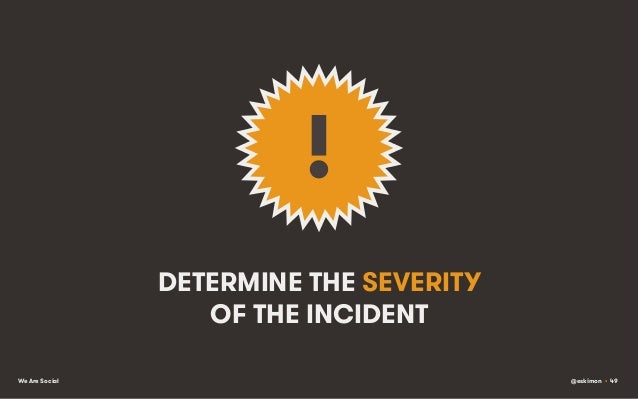!   DETERMINE THE SEVERITY OF THE INCIDENT We Are Social  @eskimon • 49