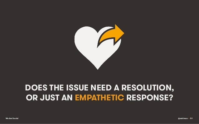 DOES THE ISSUE NEED A RESOLUTION, OR JUST AN EMPATHETIC RESPONSE? We Are Social  @eskimon • 51