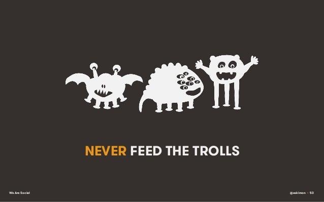 NEVER FEED THE TROLLS We Are Social  @eskimon • 53