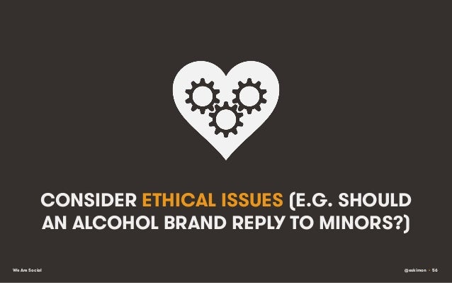 CONSIDER ETHICAL ISSUES (E.G. SHOULD AN ALCOHOL BRAND REPLY TO MINORS?) We Are Social  @eskimon • 56