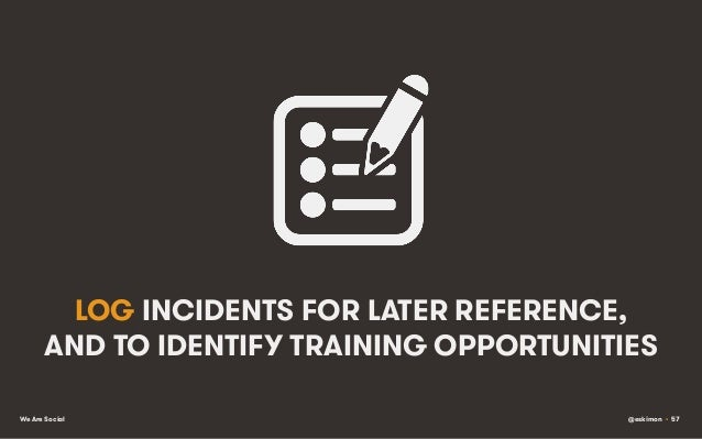 LOG INCIDENTS FOR LATER REFERENCE, AND TO IDENTIFY TRAINING OPPORTUNITIES We Are Social  @eskimon • 57