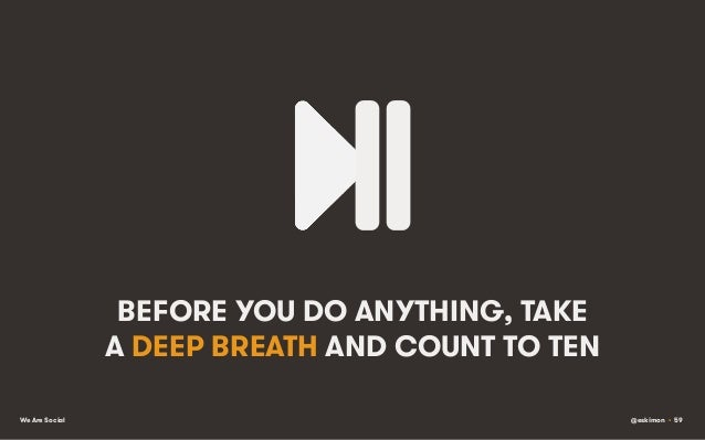 BEFORE YOU DO ANYTHING, TAKE A DEEP BREATH AND COUNT TO TEN We Are Social  @eskimon • 59