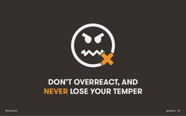 DON'T OVERREACT, AND NEVER LOSE YOUR TEMPER We Are Social  @eskimon • 62