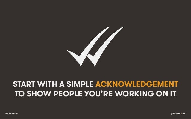 START WITH A SIMPLE ACKNOWLEDGEMENT TO SHOW PEOPLE YOU'RE WORKING ON IT We Are Social  @eskimon • 68
