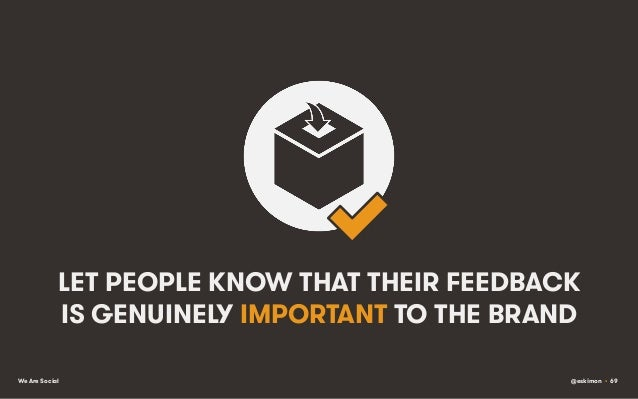 LET PEOPLE KNOW THAT THEIR FEEDBACK IS GENUINELY IMPORTANT TO THE BRAND We Are Social  @eskimon • 69
