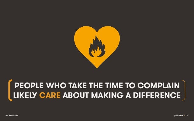 PEOPLE WHO TAKE THE TIME TO COMPLAIN LIKELY CARE ABOUT MAKING A DIFFERENCE We Are Social  @eskimon • 70