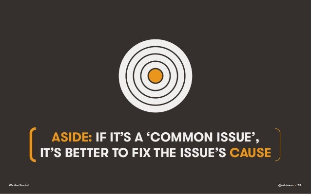 ASIDE: IF IT'S A 'COMMON ISSUE', IT'S BETTER TO FIX THE ISSUE'S CAUSE We Are Social  @eskimon • 73
