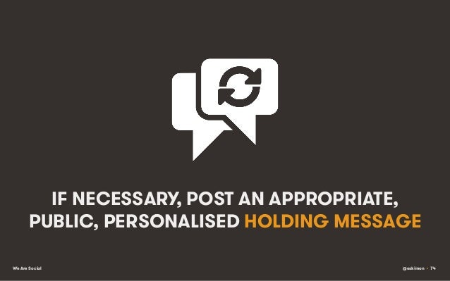 IF NECESSARY, POST AN APPROPRIATE, PUBLIC, PERSONALISED HOLDING MESSAGE We Are Social  @eskimon • 74