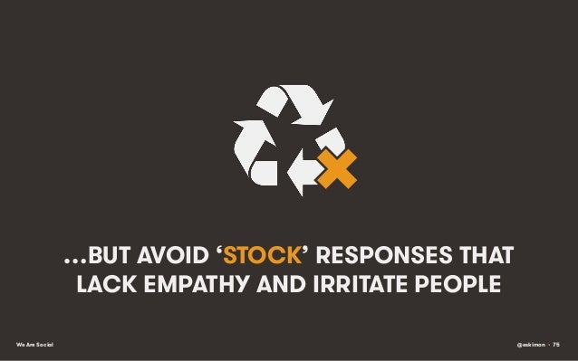 …BUT AVOID 'STOCK' RESPONSES THAT LACK EMPATHY AND IRRITATE PEOPLE We Are Social  @eskimon • 75