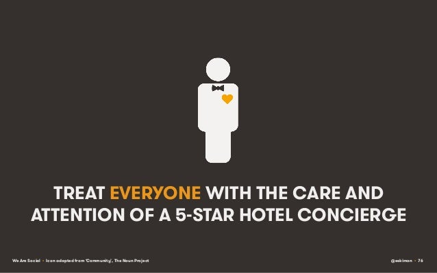 TREAT EVERYONE WITH THE CARE AND ATTENTION OF A 5-STAR HOTEL CONCIERGE We Are Social • Icon adapted from 'Community', The ...