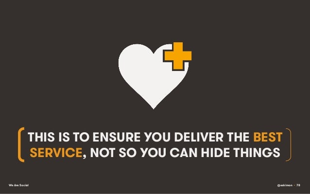 THIS IS TO ENSURE YOU DELIVER THE BEST SERVICE, NOT SO YOU CAN HIDE THINGS We Are Social  @eskimon • 78