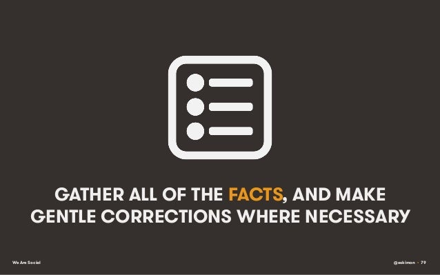 GATHER ALL OF THE FACTS, AND MAKE GENTLE CORRECTIONS WHERE NECESSARY We Are Social  @eskimon • 79