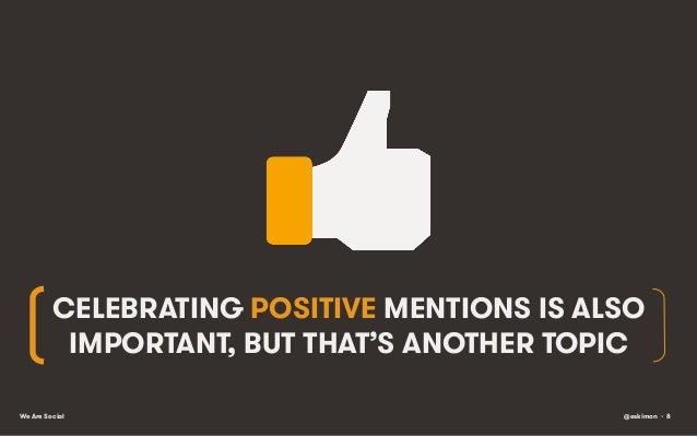 CELEBRATING POSITIVE MENTIONS IS ALSO IMPORTANT, BUT THAT'S ANOTHER TOPIC We Are Social  @eskimon • 8