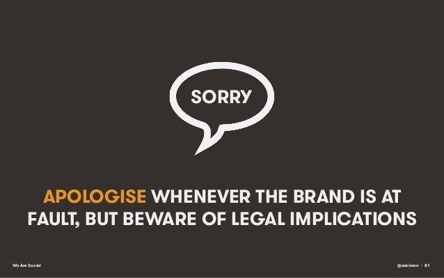 SORRY    APOLOGISE WHENEVER THE BRAND IS AT FAULT, BUT BEWARE OF LEGAL IMPLICATIONS We Are Social  @eskimon • 81