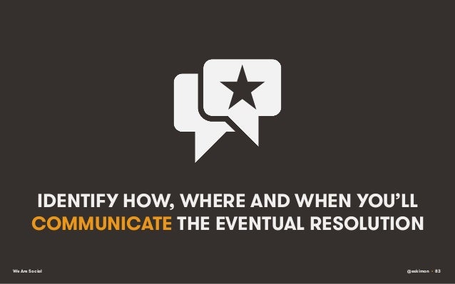 IDENTIFY HOW, WHERE AND WHEN YOU'LL COMMUNICATE THE EVENTUAL RESOLUTION We Are Social  @eskimon • 83