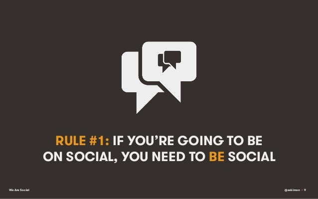 RULE #1: IF YOU'RE GOING TO BE ON SOCIAL, YOU NEED TO BE SOCIAL We Are Social  @eskimon • 9