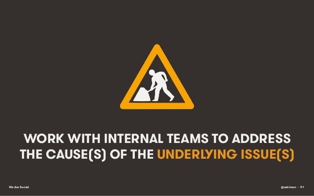 WORK WITH INTERNAL TEAMS TO ADDRESS THE CAUSE(S) OF THE UNDERLYING ISSUE(S) We Are Social  @eskimon • 91
