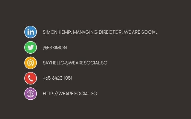 SIMON KEMP, MANAGING DIRECTOR, WE ARE SOCIAL @ESKIMON SAYHELLO@WEARESOCIAL.SG +65 6423 1051 HTTP://WEARESOCIAL.SG  We Are ...