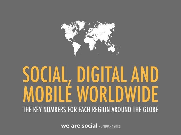 SOCIAL, DIGITAL ANDMOBILE WORLDWIDETHE KEY NUMBERS FOR EACH REGION AROUND THE GLOBE             we are social • JANUARY 2012