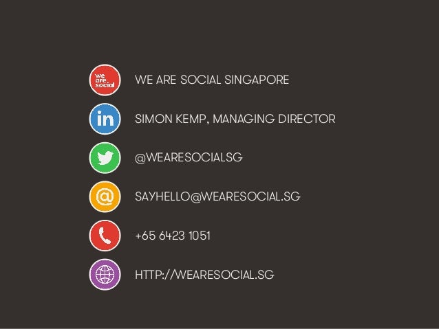 WE ARE SOCIAL SINGAPORE SIMON KEMP, MANAGING DIRECTOR @WEARESOCIALSG SAYHELLO@WEARESOCIAL.SG +65 6423 1051 HTTP://WEARESOC...
