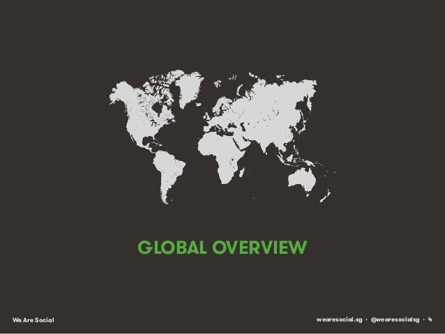 GLOBAL OVERVIEW  We Are Social  wearesocial.sg • @wearesocialsg • 4