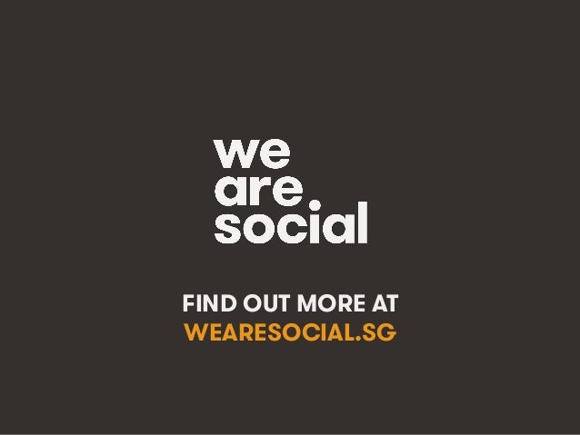 wearesocial.sg • @wearesocialsg • 250We Are Social FIND OUT MORE AT WEARESOCIAL.SG