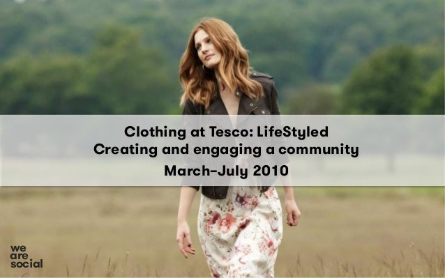 Clothing at Tesco: LifeStyled Creating and engaging a community March–July 2010 social we are
