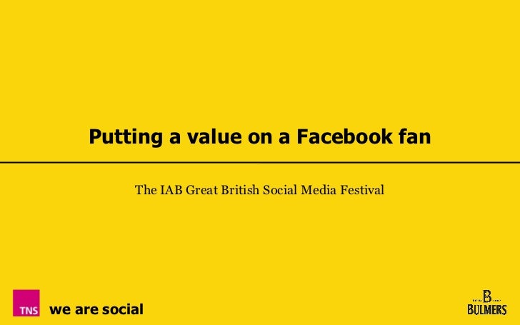 Putting a value on a Facebook fan           The IAB Great British Social Media Festivalwe are social