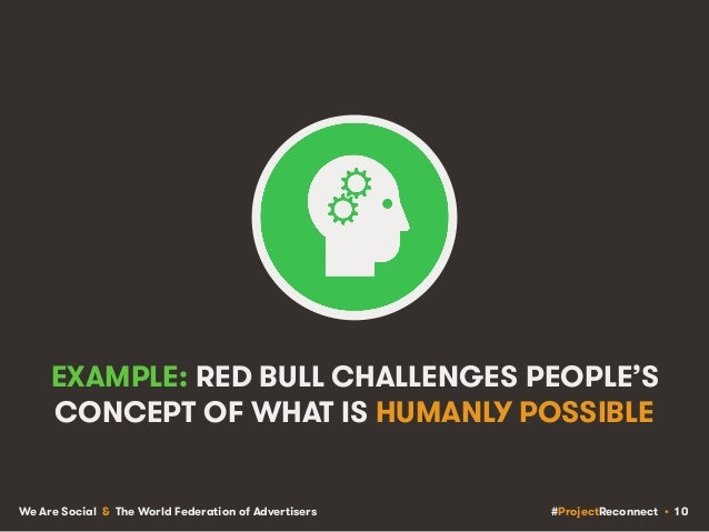 #ProjectReconnect • 10We Are Social & The World Federation of Advertisers EXAMPLE: RED BULL CHALLENGES PEOPLE'S CONCEPT OF...