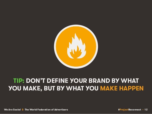 #ProjectReconnect • 12We Are Social & The World Federation of Advertisers TIP: DON'T DEFINE YOUR BRAND BY WHAT YOU MAKE, B...