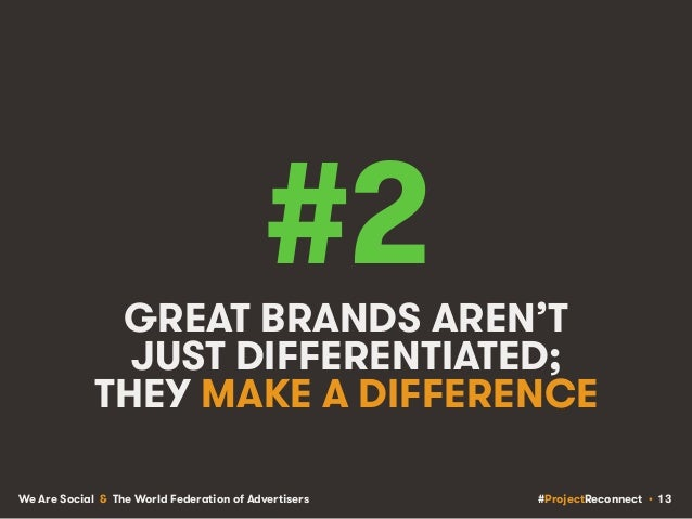 #ProjectReconnect • 13We Are Social & The World Federation of Advertisers #2GREAT BRANDS AREN'T JUST DIFFERENTIATED; THEY ...