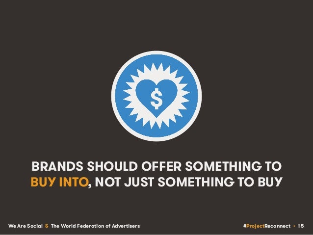 #ProjectReconnect • 15We Are Social & The World Federation of Advertisers BRANDS SHOULD OFFER SOMETHING TO BUY INTO, NOT J...