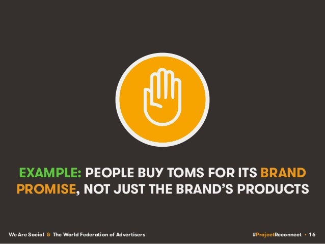#ProjectReconnect • 16We Are Social & The World Federation of Advertisers EXAMPLE: PEOPLE BUY TOMS FOR ITS BRAND PROMISE, ...