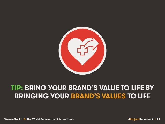 #ProjectReconnect • 17We Are Social & The World Federation of Advertisers TIP: BRING YOUR BRAND'S VALUE TO LIFE BY BRINGIN...