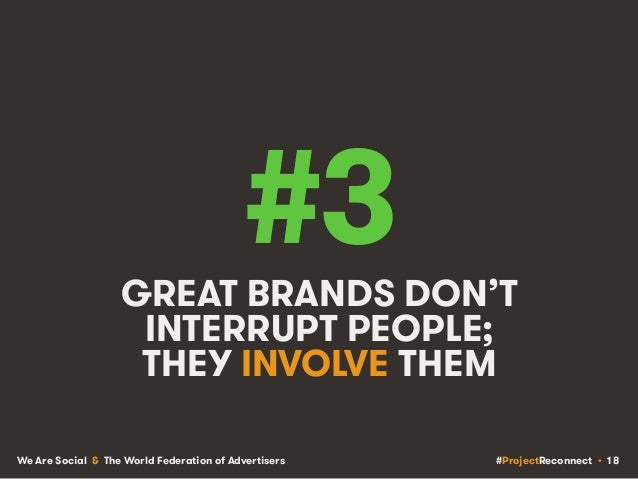 #ProjectReconnect • 18We Are Social & The World Federation of Advertisers #3GREAT BRANDS DON'T INTERRUPT PEOPLE; THEY INVO...
